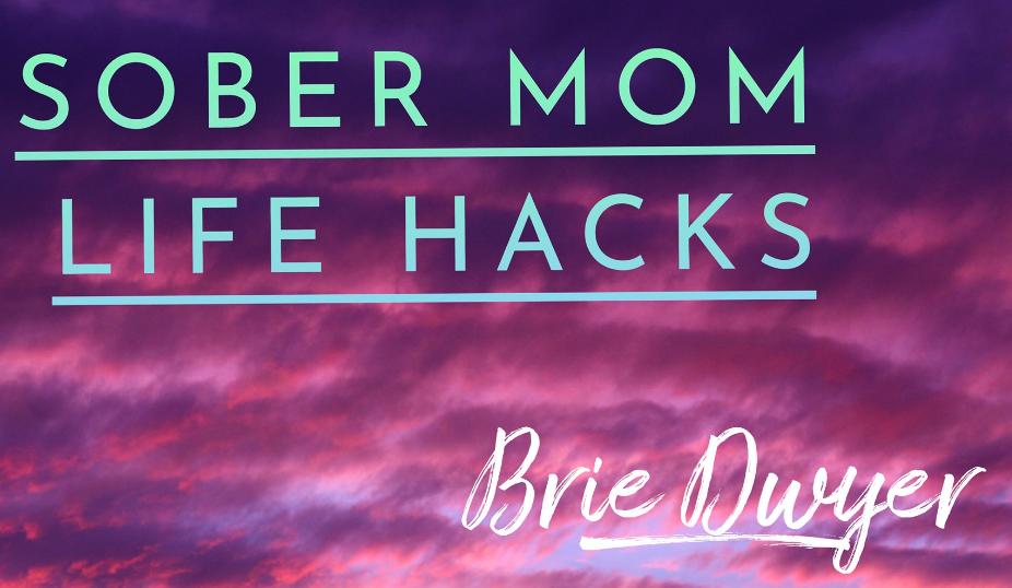 Sober Mom Life Hacks